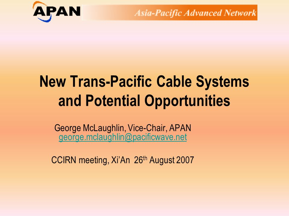 New Trans-Pacific Cable Systems and Potential Opportunities George McLaughlin, Vice-Chair, APAN george.mclaughlin@pacificwave.net george.mclaughlin@pacificwave.net CCIRN meeting, XiAn 26 th August 2007
