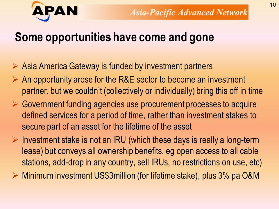 Some opportunities have come and gone Asia America Gateway is funded by investment partners An opportunity arose for the R&E sector to become an inves