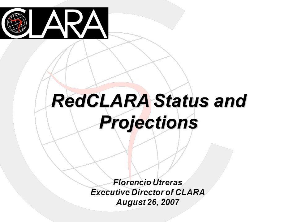 RedCLARA Status and Projections Florencio Utreras Executive Director of CLARA August 26, 2007