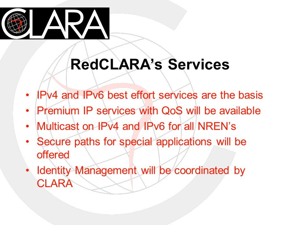 RedCLARAs Services IPv4 and IPv6 best effort services are the basis Premium IP services with QoS will be available Multicast on IPv4 and IPv6 for all NRENs Secure paths for special applications will be offered Identity Management will be coordinated by CLARA