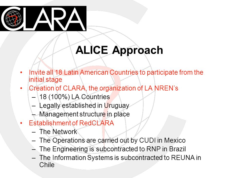 ALICE Approach Invite all 18 Latin American Countries to participate from the initial stage Creation of CLARA, the organization of LA NRENs –18 (100%) LA Countries –Legally established in Uruguay –Management structure in place Establishment of RedCLARA –The Network –The Operations are carried out by CUDI in Mexico –The Engineering is subcontracted to RNP in Brazil –The Information Systems is subcontracted to REUNA in Chile