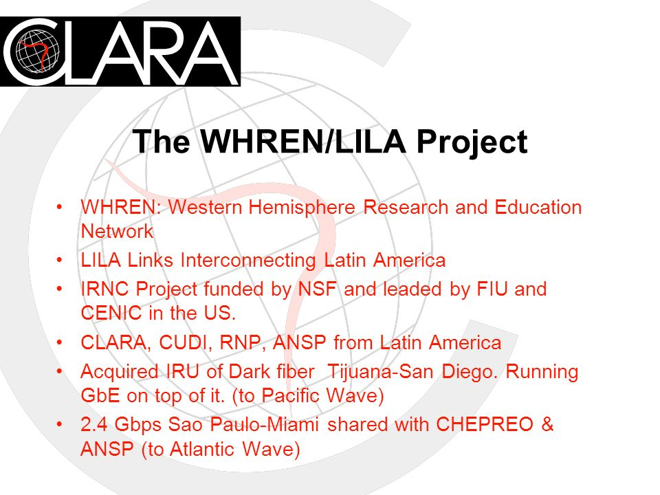 The WHREN/LILA Project WHREN: Western Hemisphere Research and Education Network LILA Links Interconnecting Latin America IRNC Project funded by NSF and leaded by FIU and CENIC in the US.