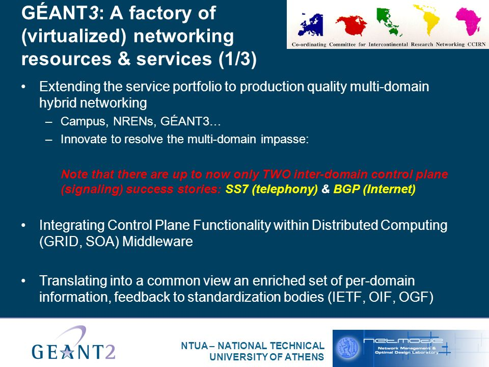 NTUA – NATIONAL TECHNICAL UNIVERSITY OF ATHENS GÉANT3: A factory of (virtualized) networking resources & services (1/3) Extending the service portfolio to production quality multi-domain hybrid networking –Campus, NRENs, GÉANT3… –Innovate to resolve the multi-domain impasse: Note that there are up to now only TWO inter-domain control plane (signaling) success stories: SS7 (telephony) & BGP (Internet) Integrating Control Plane Functionality within Distributed Computing (GRID, SOA) Middleware Translating into a common view an enriched set of per-domain information, feedback to standardization bodies (IETF, OIF, OGF)