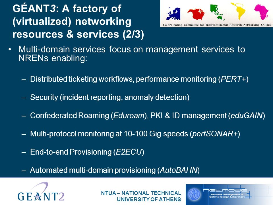 NTUA – NATIONAL TECHNICAL UNIVERSITY OF ATHENS GÉANT3: A factory of (virtualized) networking resources & services (2/3) Multi-domain services focus on management services to NRENs enabling: –Distributed ticketing workflows, performance monitoring (PERT+) –Security (incident reporting, anomaly detection) –Confederated Roaming (Eduroam), PKI & ID management (eduGAIN) –Multi-protocol monitoring at Gig speeds (perfSONAR+) –End-to-end Provisioning (E2ECU) –Automated multi-domain provisioning (AutoBAHN)