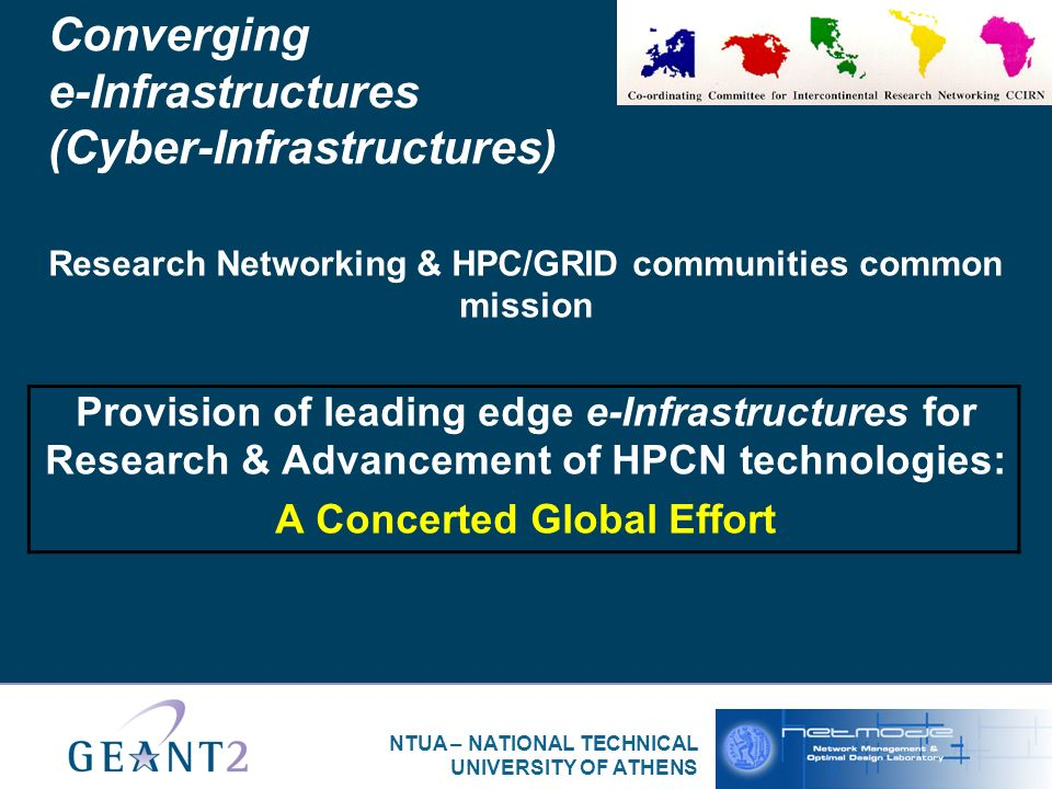 NTUA – NATIONAL TECHNICAL UNIVERSITY OF ATHENS Converging e-Infrastructures (Cyber-Infrastructures) Research Networking & HPC/GRID communities common mission Provision of leading edge e-Infrastructures for Research & Advancement of HPCN technologies: A Concerted Global Effort