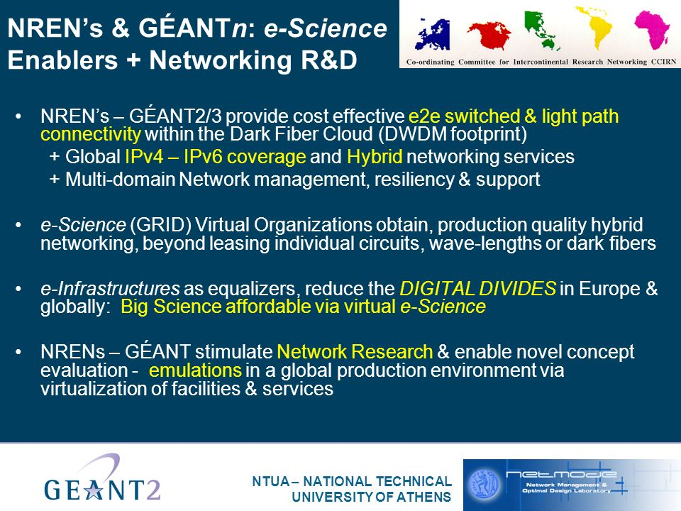 NTUA – NATIONAL TECHNICAL UNIVERSITY OF ATHENS NRENs & GÉANTn: e-Science Enablers + Networking R&D NRENs – GÉANT2/3 provide cost effective e2e switched & light path connectivity within the Dark Fiber Cloud (DWDM footprint) + Global IPv4 – IPv6 coverage and Hybrid networking services + Multi-domain Network management, resiliency & support e-Science (GRID) Virtual Organizations obtain, production quality hybrid networking, beyond leasing individual circuits, wave-lengths or dark fibers e-Infrastructures as equalizers, reduce the DIGITAL DIVIDES in Europe & globally: Big Science affordable via virtual e-Science NRENs – GÉANT stimulate Network Research & enable novel concept evaluation - emulations in a global production environment via virtualization of facilities & services