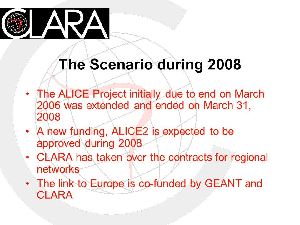 RedCLARAs Vision for 2009 Future backbone should be composed at least of CLARA owned dark fiber in the following links –AR-CL; AR-BR; BR-UY The Intercontinental link to Europe should reach 2.5 Gbps during 2010 growing to 1.2 Gbps in 2008 The PA-MX and PA-CL should be at least STM-4 as well as the BR-MX The Node in Miami should be connected to PA at 1.2 Gbps Central America should be connected at STM-1 speeds while the Puebla-Panamá Plan begins operation