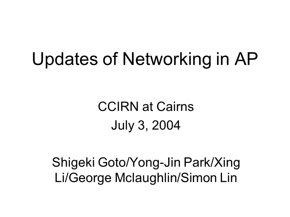 Updates of Networking in AP CCIRN at Cairns July 3, 2004 Shigeki Goto/Yong-Jin Park/Xing Li/George Mclaughlin/Simon Lin