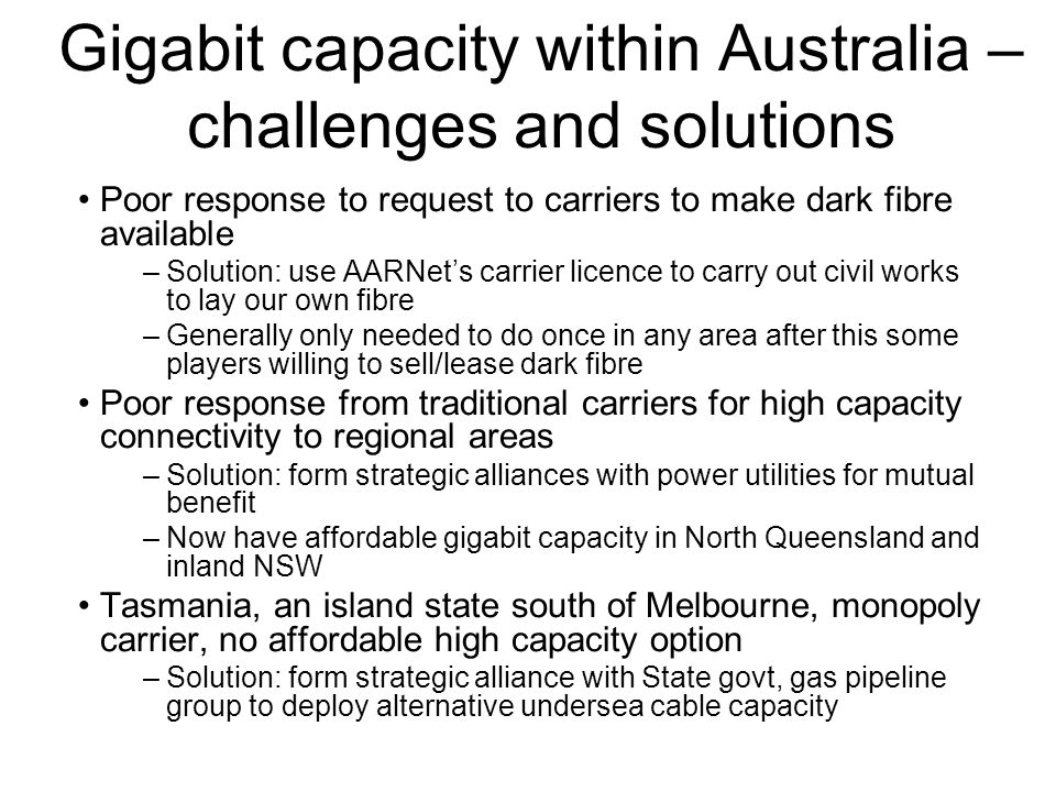 Gigabit capacity within Australia – challenges and solutions Poor response to request to carriers to make dark fibre available –Solution: use AARNets carrier licence to carry out civil works to lay our own fibre –Generally only needed to do once in any area after this some players willing to sell/lease dark fibre Poor response from traditional carriers for high capacity connectivity to regional areas –Solution: form strategic alliances with power utilities for mutual benefit –Now have affordable gigabit capacity in North Queensland and inland NSW Tasmania, an island state south of Melbourne, monopoly carrier, no affordable high capacity option –Solution: form strategic alliance with State govt, gas pipeline group to deploy alternative undersea cable capacity