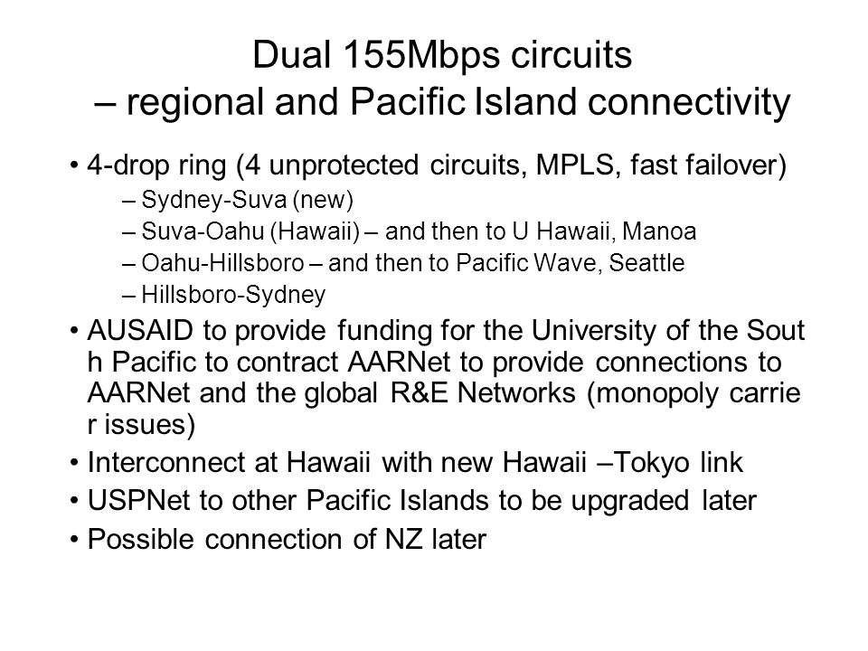 Dual 155Mbps circuits – regional and Pacific Island connectivity 4-drop ring (4 unprotected circuits, MPLS, fast failover) –Sydney-Suva (new) –Suva-Oahu (Hawaii) – and then to U Hawaii, Manoa –Oahu-Hillsboro – and then to Pacific Wave, Seattle –Hillsboro-Sydney AUSAID to provide funding for the University of the Sout h Pacific to contract AARNet to provide connections to AARNet and the global R&E Networks (monopoly carrie r issues) Interconnect at Hawaii with new Hawaii –Tokyo link USPNet to other Pacific Islands to be upgraded later Possible connection of NZ later