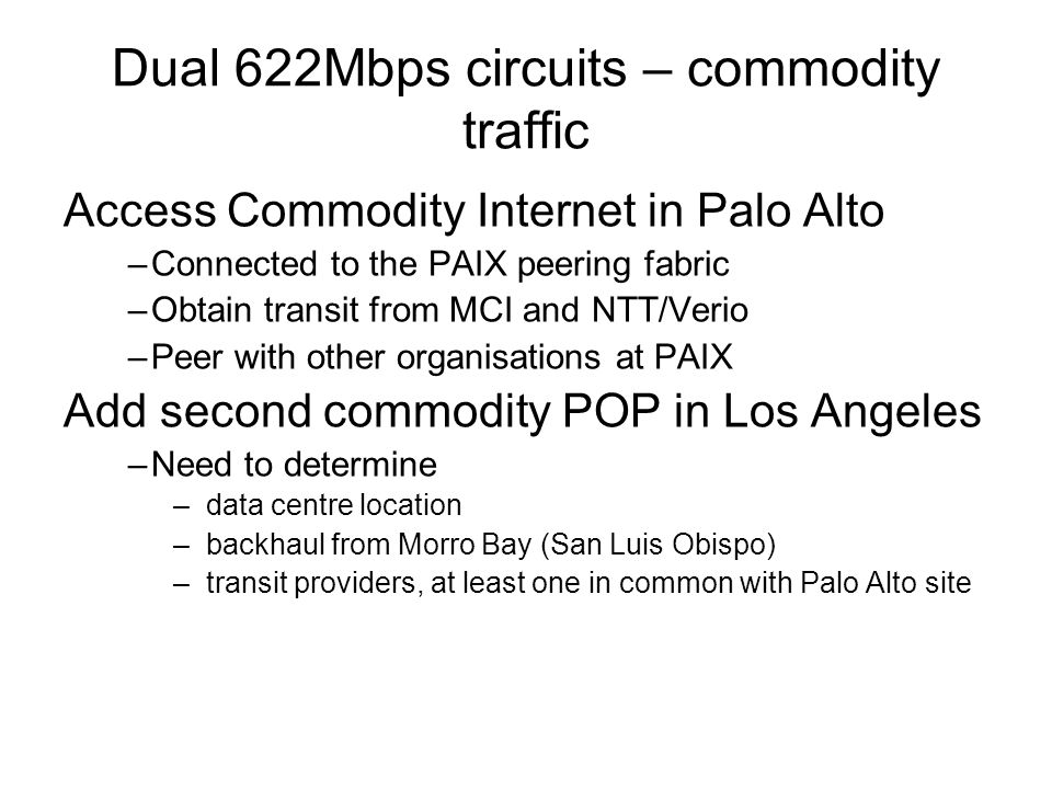 Dual 622Mbps circuits – commodity traffic Access Commodity Internet in Palo Alto –Connected to the PAIX peering fabric –Obtain transit from MCI and NTT/Verio –Peer with other organisations at PAIX Add second commodity POP in Los Angeles –Need to determine –data centre location –backhaul from Morro Bay (San Luis Obispo) –transit providers, at least one in common with Palo Alto site