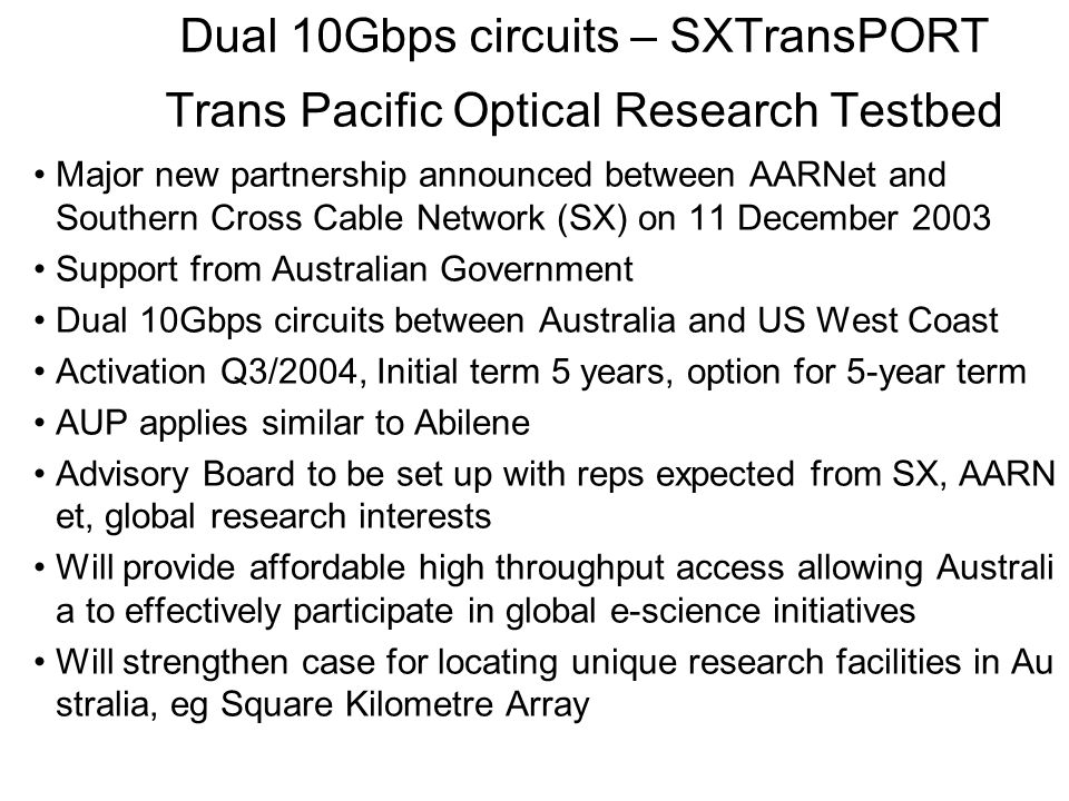 Dual 10Gbps circuits – SXTransPORT Trans Pacific Optical Research Testbed Major new partnership announced between AARNet and Southern Cross Cable Network (SX) on 11 December 2003 Support from Australian Government Dual 10Gbps circuits between Australia and US West Coast Activation Q3/2004, Initial term 5 years, option for 5-year term AUP applies similar to Abilene Advisory Board to be set up with reps expected from SX, AARN et, global research interests Will provide affordable high throughput access allowing Australi a to effectively participate in global e-science initiatives Will strengthen case for locating unique research facilities in Au stralia, eg Square Kilometre Array