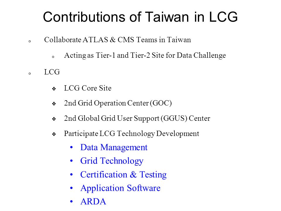 Contributions of Taiwan in LCG Collaborate ATLAS & CMS Teams in Taiwan Acting as Tier-1 and Tier-2 Site for Data Challenge LCG LCG Core Site 2nd Grid Operation Center (GOC) 2nd Global Grid User Support (GGUS) Center Participate LCG Technology Development Data Management Grid Technology Certification & Testing Application Software ARDA
