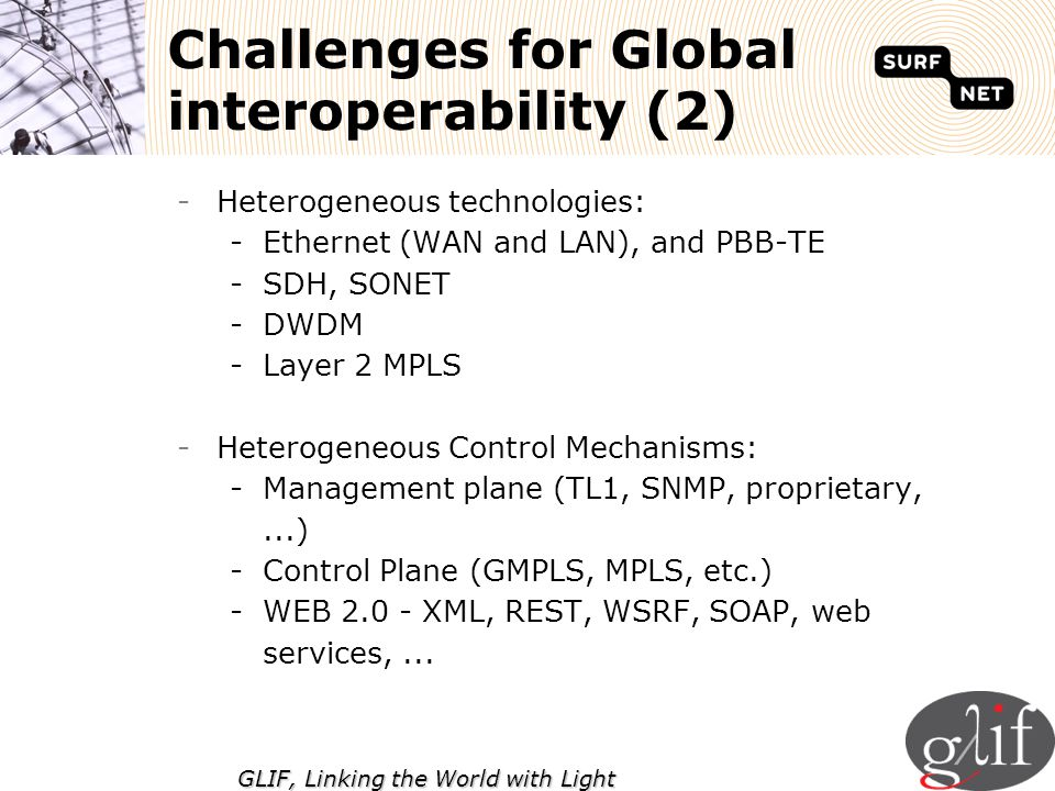 GLIF, Linking the World with Light -Heterogeneous technologies: -Ethernet (WAN and LAN), and PBB-TE -SDH, SONET -DWDM -Layer 2 MPLS -Heterogeneous Con