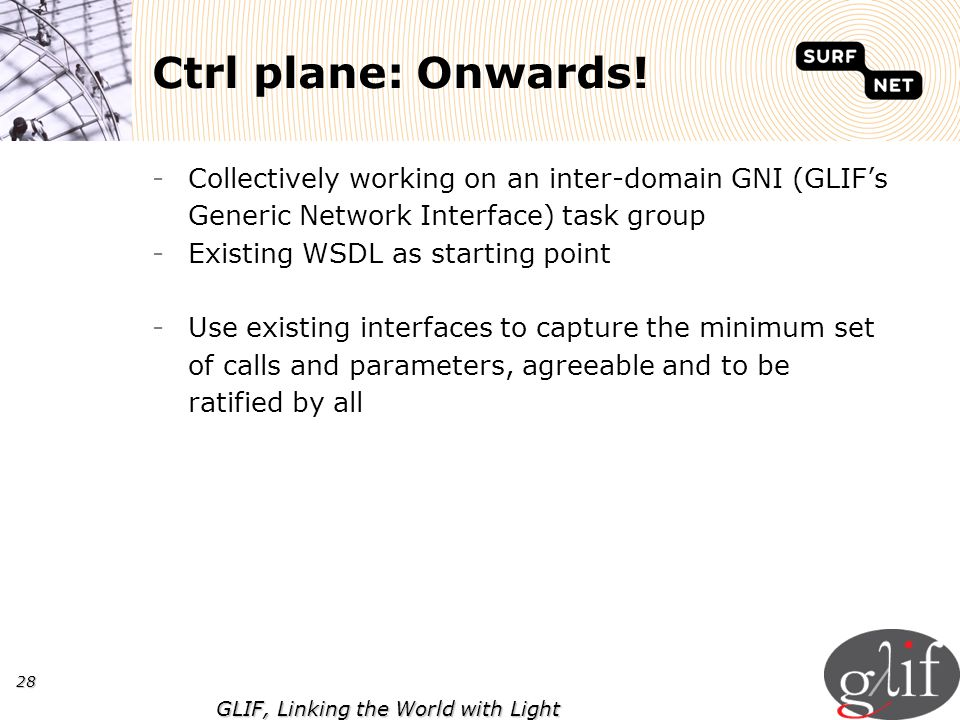 28 GLIF, Linking the World with Light Ctrl plane: Onwards! -Collectively working on an inter-domain GNI (GLIFs Generic Network Interface) task group -