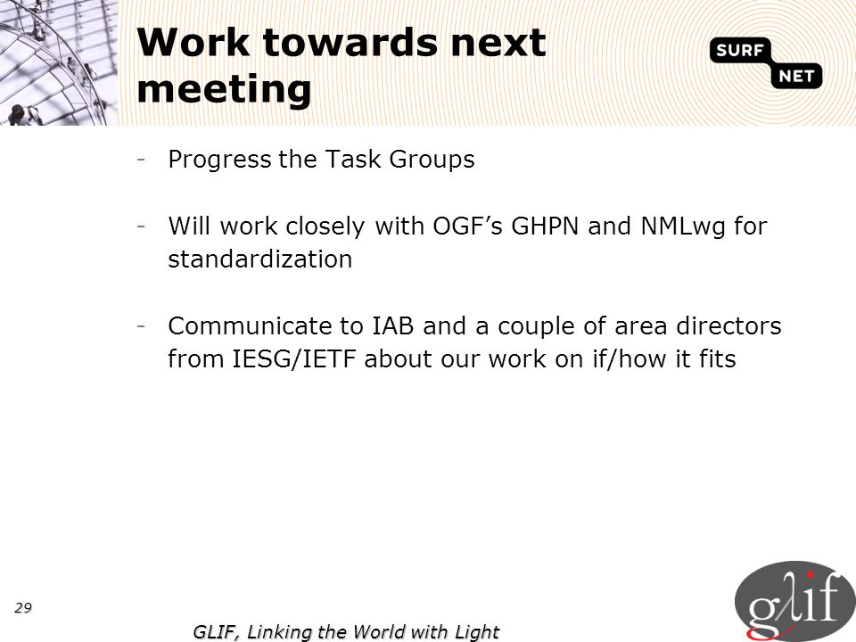 29 GLIF, Linking the World with Light Work towards next meeting -Progress the Task Groups -Will work closely with OGFs GHPN and NMLwg for standardizat