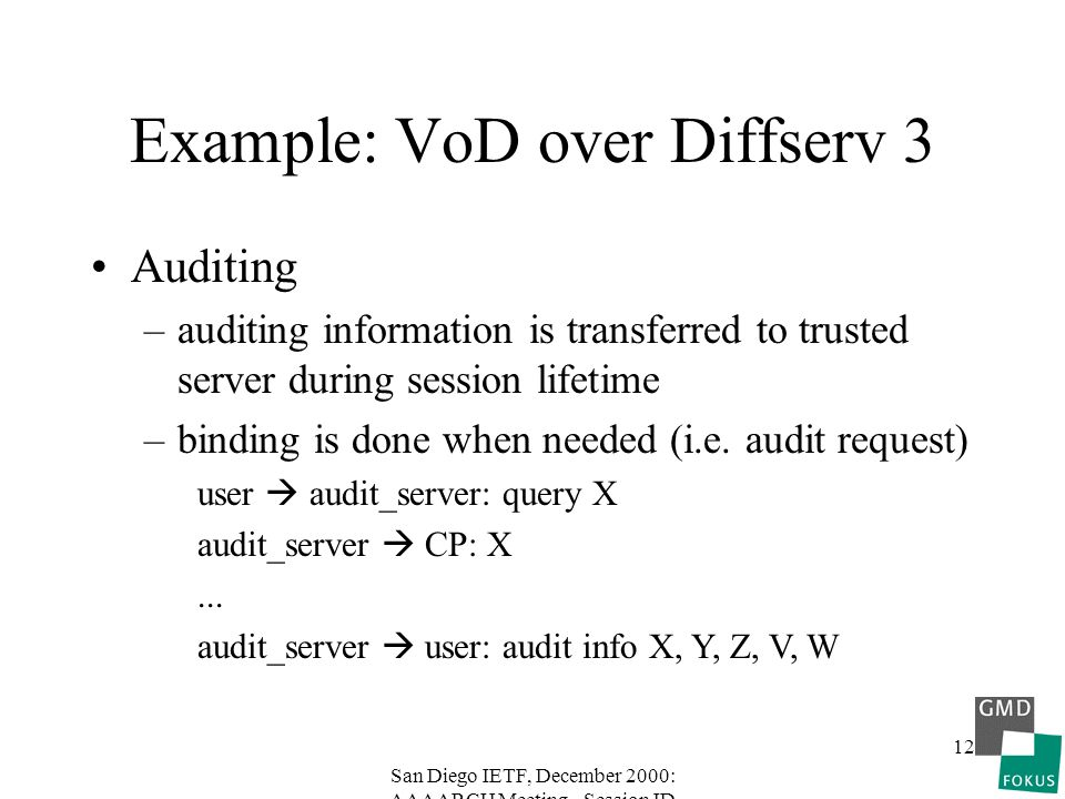San Diego IETF, December 2000: AAAARCH Meeting - Session ID 12 Example: VoD over Diffserv 3 Auditing –auditing information is transferred to trusted server during session lifetime –binding is done when needed (i.e.