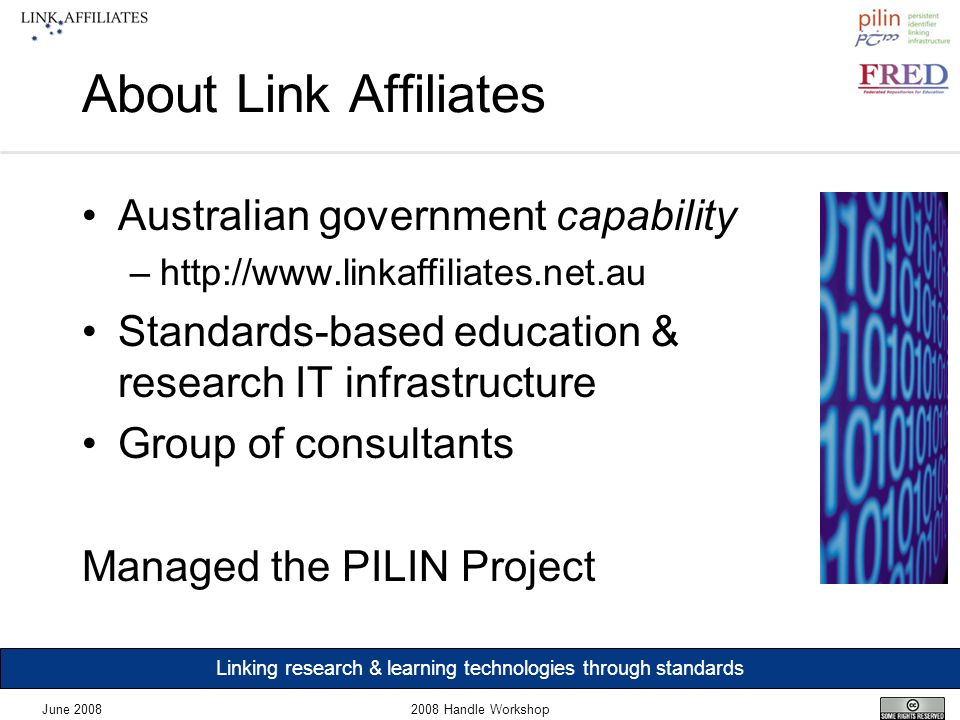 Linking research & learning technologies through standards June 20082008 Handle Workshop About Link Affiliates Australian government capability –http://www.linkaffiliates.net.au Standards-based education & research IT infrastructure Group of consultants Managed the PILIN Project