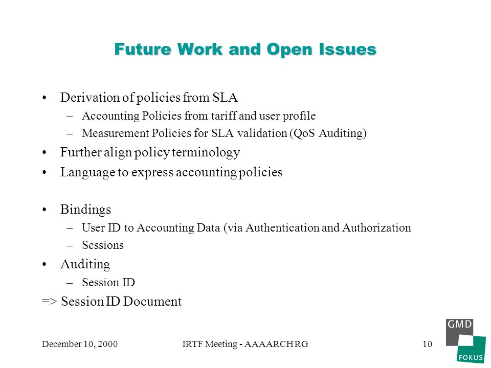 December 10, 2000IRTF Meeting - AAAARCH RG10 Future Work and Open Issues Derivation of policies from SLA –Accounting Policies from tariff and user profile –Measurement Policies for SLA validation (QoS Auditing) Further align policy terminology Language to express accounting policies Bindings –User ID to Accounting Data (via Authentication and Authorization –Sessions Auditing –Session ID => Session ID Document