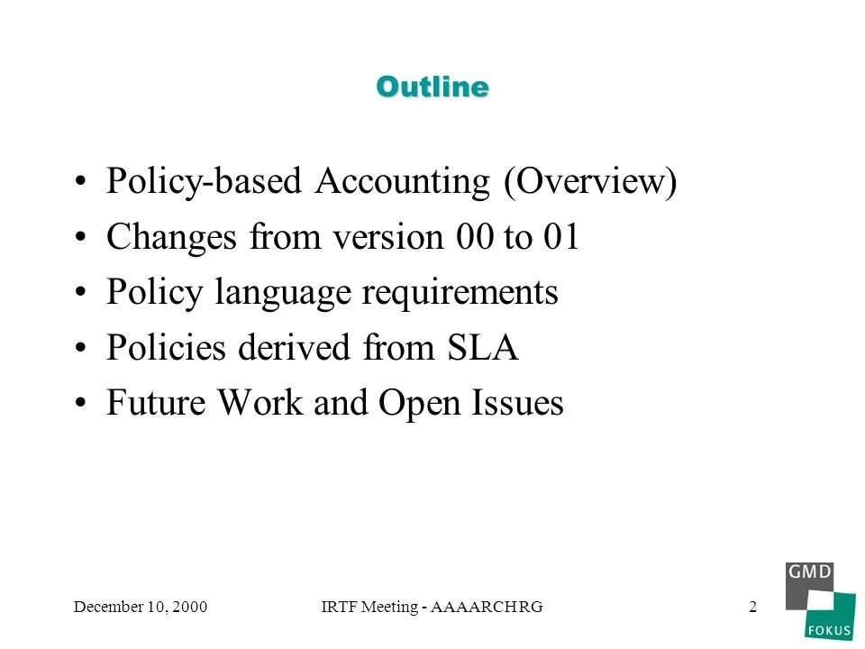 December 10, 2000IRTF Meeting - AAAARCH RG2 Outline Policy-based Accounting (Overview) Changes from version 00 to 01 Policy language requirements Policies derived from SLA Future Work and Open Issues