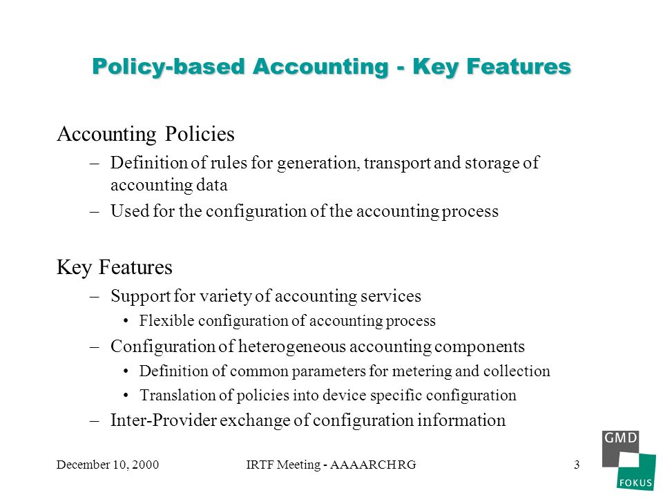 December 10, 2000IRTF Meeting - AAAARCH RG3 Policy-based Accounting - Key Features Accounting Policies –Definition of rules for generation, transport and storage of accounting data –Used for the configuration of the accounting process Key Features –Support for variety of accounting services Flexible configuration of accounting process –Configuration of heterogeneous accounting components Definition of common parameters for metering and collection Translation of policies into device specific configuration –Inter-Provider exchange of configuration information