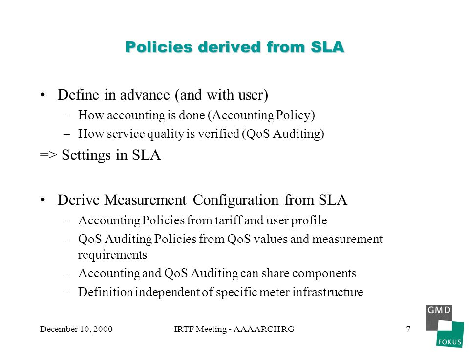 December 10, 2000IRTF Meeting - AAAARCH RG7 Policies derived from SLA Define in advance (and with user) –How accounting is done (Accounting Policy) –How service quality is verified (QoS Auditing) => Settings in SLA Derive Measurement Configuration from SLA –Accounting Policies from tariff and user profile –QoS Auditing Policies from QoS values and measurement requirements –Accounting and QoS Auditing can share components –Definition independent of specific meter infrastructure