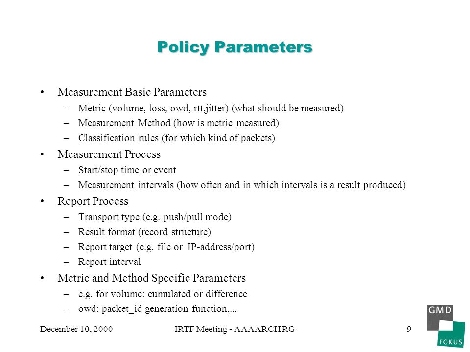 December 10, 2000IRTF Meeting - AAAARCH RG9 Policy Parameters Measurement Basic Parameters –Metric (volume, loss, owd, rtt,jitter) (what should be measured) –Measurement Method (how is metric measured) –Classification rules (for which kind of packets) Measurement Process –Start/stop time or event –Measurement intervals (how often and in which intervals is a result produced) Report Process –Transport type (e.g.