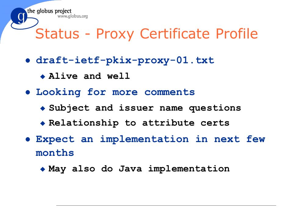 Status - Proxy Certificate Profile l draft-ietf-pkix-proxy-01.txt u Alive and well l Looking for more comments u Subject and issuer name questions u R