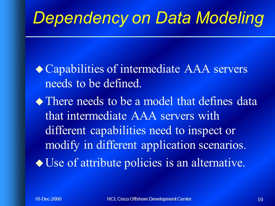 10-Dec-2000HCL Cisco Offshore Development Center 10 Dependency on Data Modeling u Capabilities of intermediate AAA servers needs to be defined. u Ther