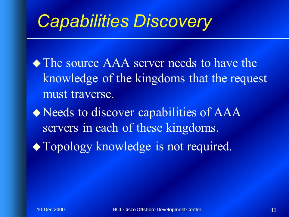 10-Dec-2000HCL Cisco Offshore Development Center 11 Capabilities Discovery u The source AAA server needs to have the knowledge of the kingdoms that the request must traverse.
