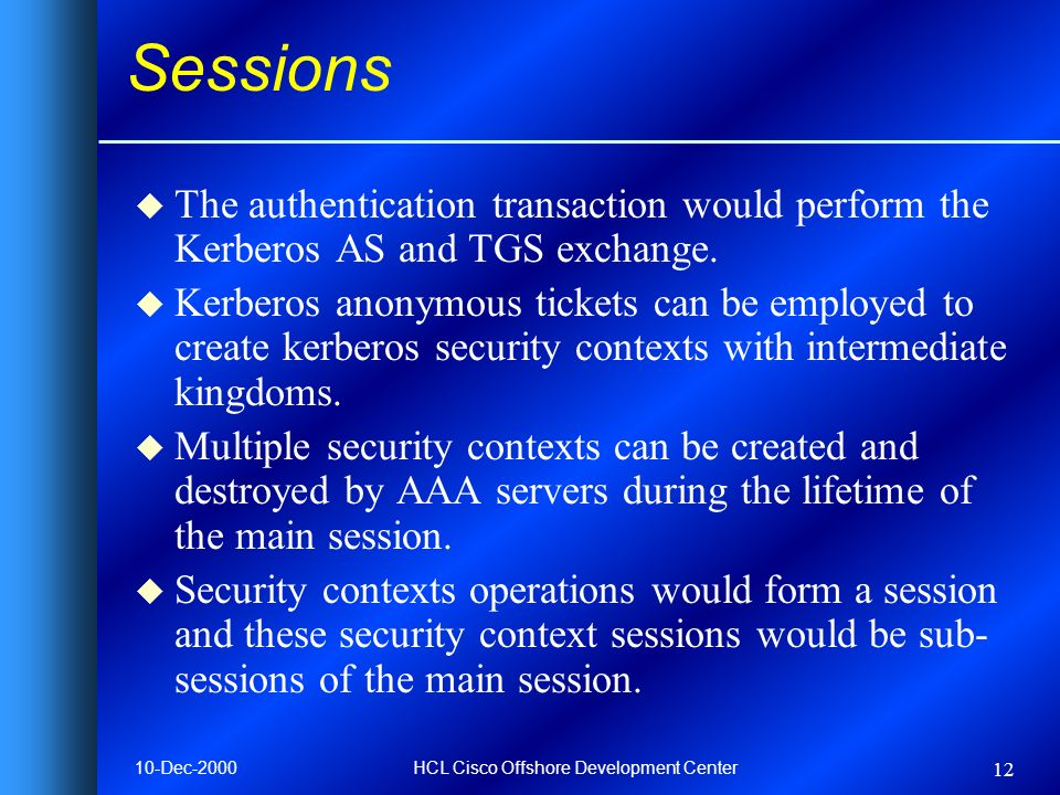 10-Dec-2000HCL Cisco Offshore Development Center 12 Sessions u The authentication transaction would perform the Kerberos AS and TGS exchange.