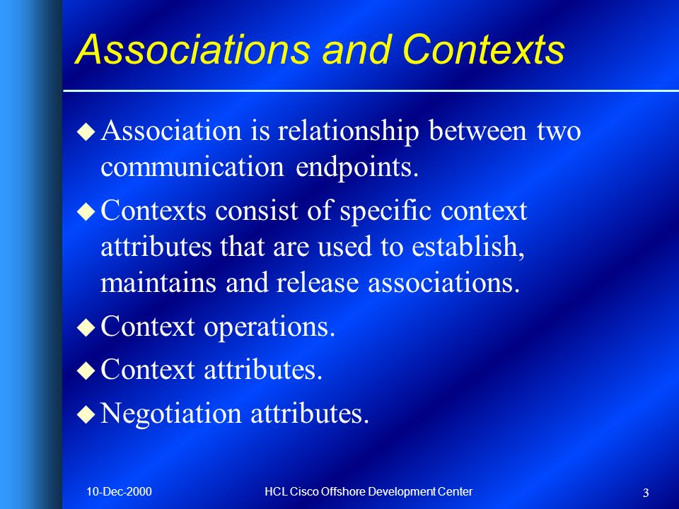 10-Dec-2000HCL Cisco Offshore Development Center 3 Associations and Contexts u Association is relationship between two communication endpoints.