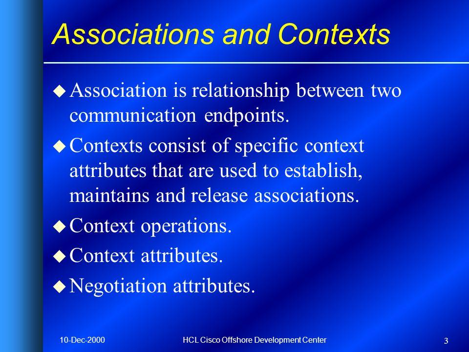 10-Dec-2000HCL Cisco Offshore Development Center 3 Associations and Contexts u Association is relationship between two communication endpoints. u Cont