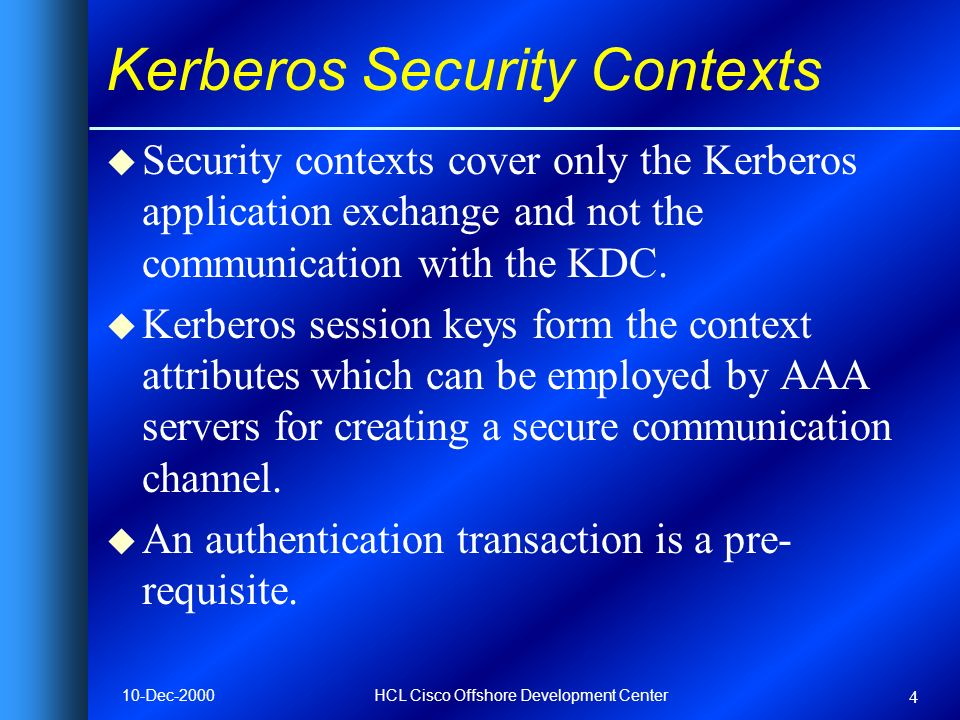10-Dec-2000HCL Cisco Offshore Development Center 4 Kerberos Security Contexts u Security contexts cover only the Kerberos application exchange and not the communication with the KDC.