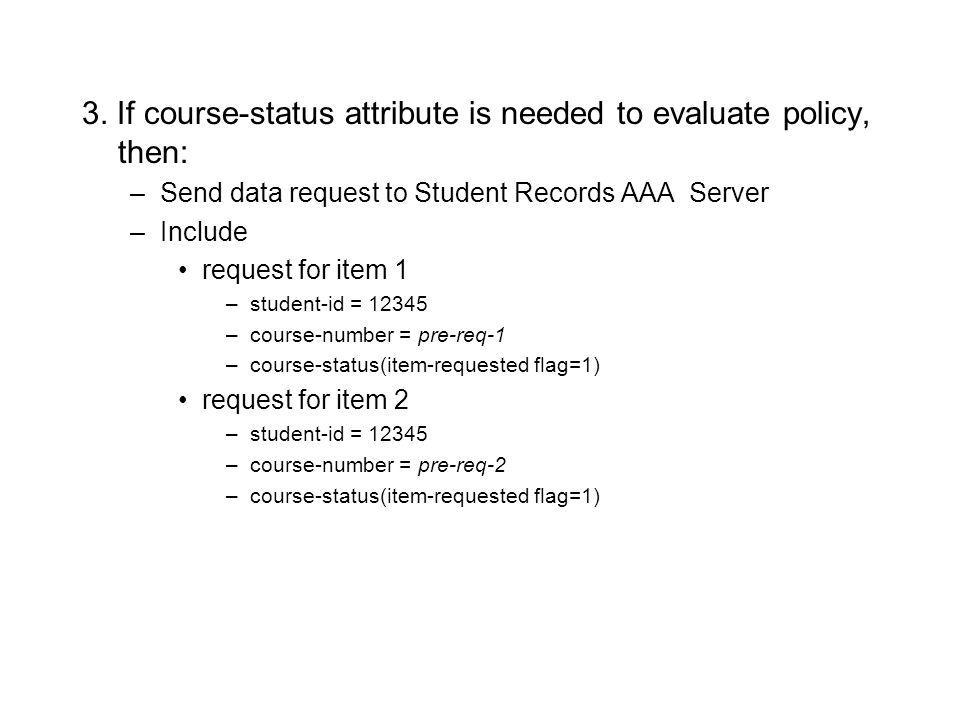 3. If course-status attribute is needed to evaluate policy, then: –Send data request to Student Records AAA Server –Include request for item 1 –studen