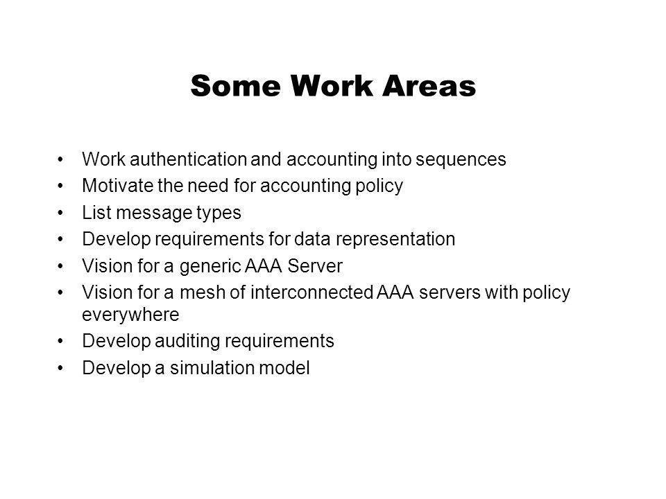 Some Work Areas Work authentication and accounting into sequences Motivate the need for accounting policy List message types Develop requirements for data representation Vision for a generic AAA Server Vision for a mesh of interconnected AAA servers with policy everywhere Develop auditing requirements Develop a simulation model