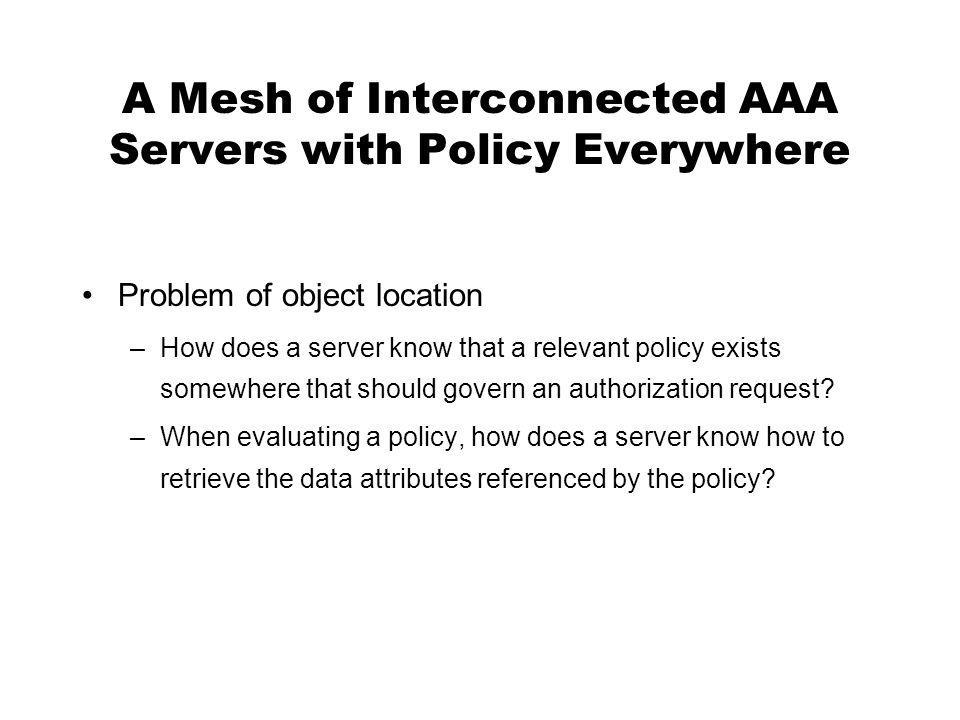 A Mesh of Interconnected AAA Servers with Policy Everywhere Problem of object location –How does a server know that a relevant policy exists somewhere that should govern an authorization request.
