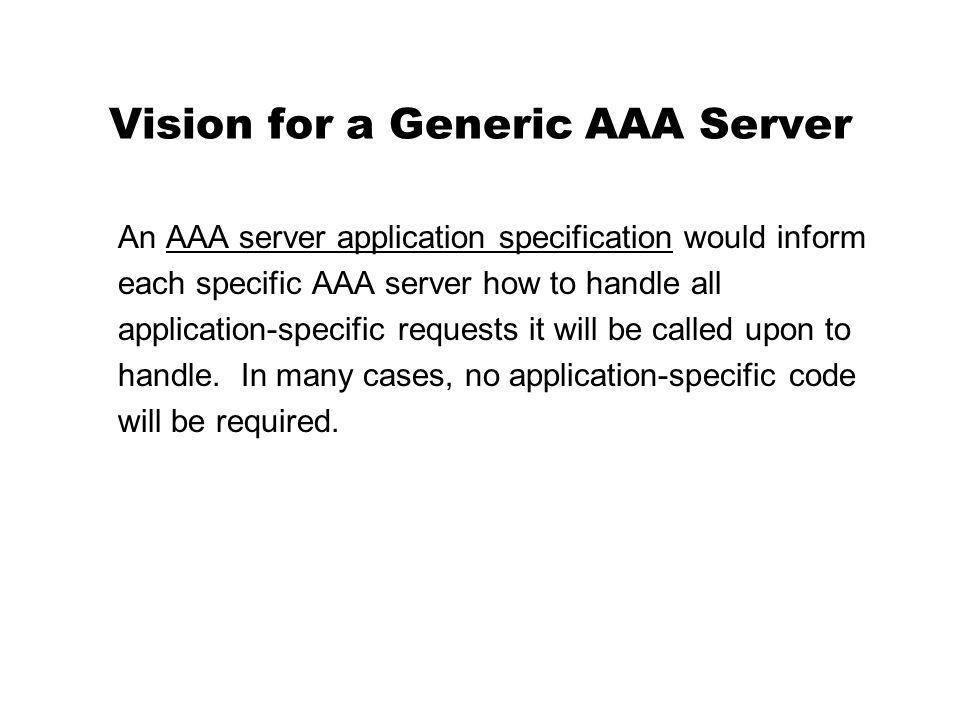 Vision for a Generic AAA Server An AAA server application specification would inform each specific AAA server how to handle all application-specific requests it will be called upon to handle.
