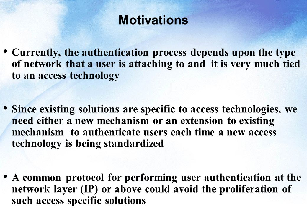 Motivations Currently, the authentication process depends upon the type of network that a user is attaching to and it is very much tied to an access technology Since existing solutions are specific to access technologies, we need either a new mechanism or an extension to existing mechanism to authenticate users each time a new access technology is being standardized A common protocol for performing user authentication at the network layer (IP) or above could avoid the proliferation of such access specific solutions