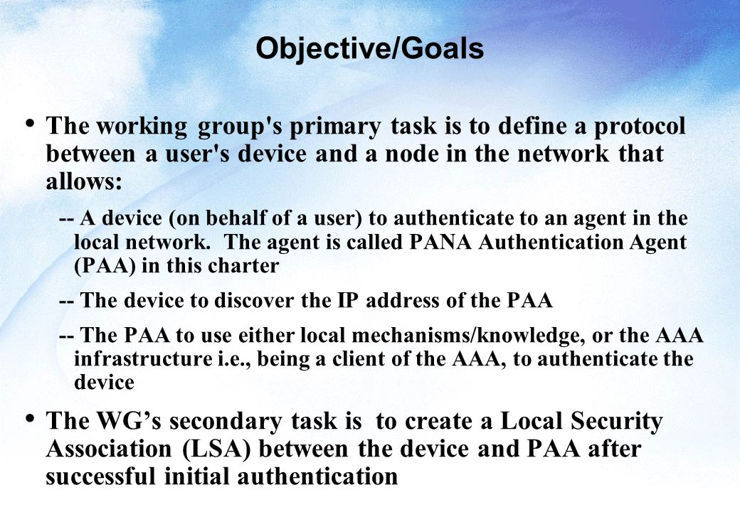Objective/Goals The working group s primary task is to define a protocol between a user s device and a node in the network that allows: -- A device (on behalf of a user) to authenticate to an agent in the local network.