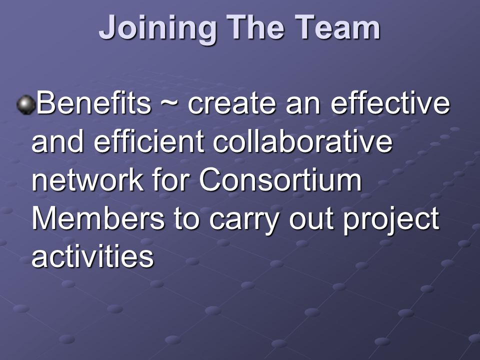 Joining The Team Benefits ~ create an effective and efficient collaborative network for Consortium Members to carry out project activities