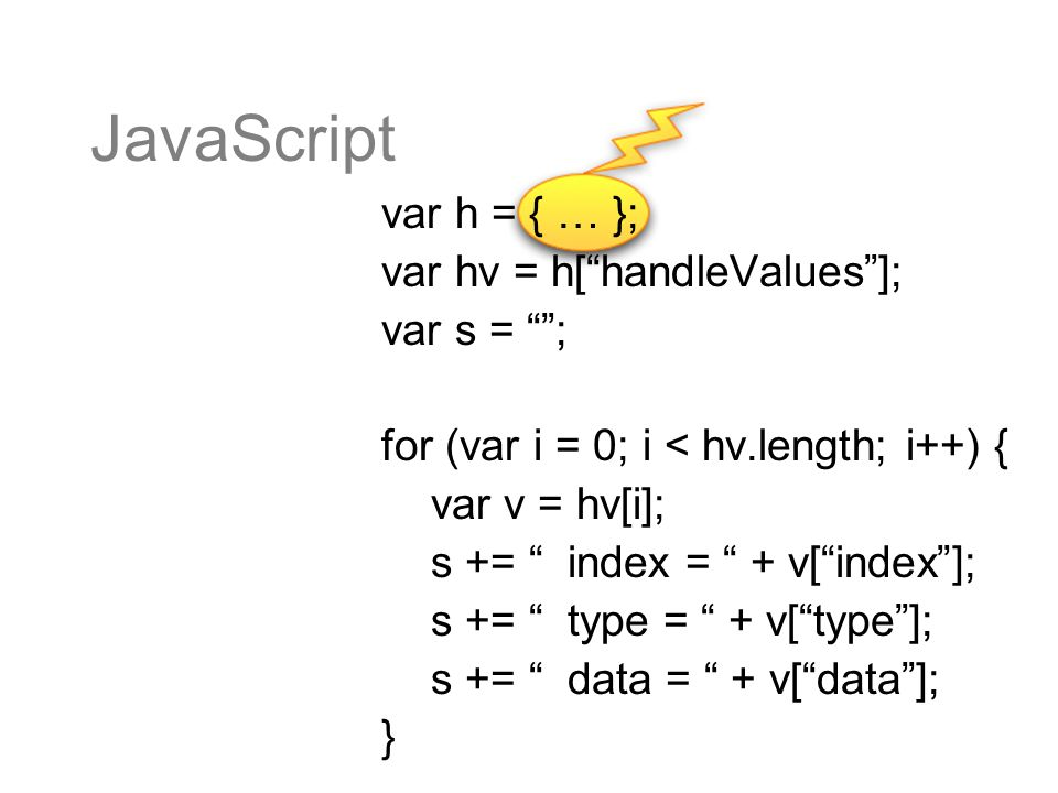 JavaScript var h = { … }; var hv = h[handleValues]; var s = ; for (var i = 0; i < hv.length; i++) { var v = hv[i]; s += index = + v[index]; s += type = + v[type]; s += data = + v[data]; }