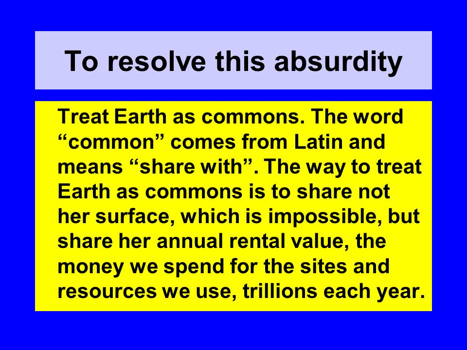 To resolve this absurdity Treat Earth as commons. The word common comes from Latin and means share with. The way to treat Earth as commons is to share