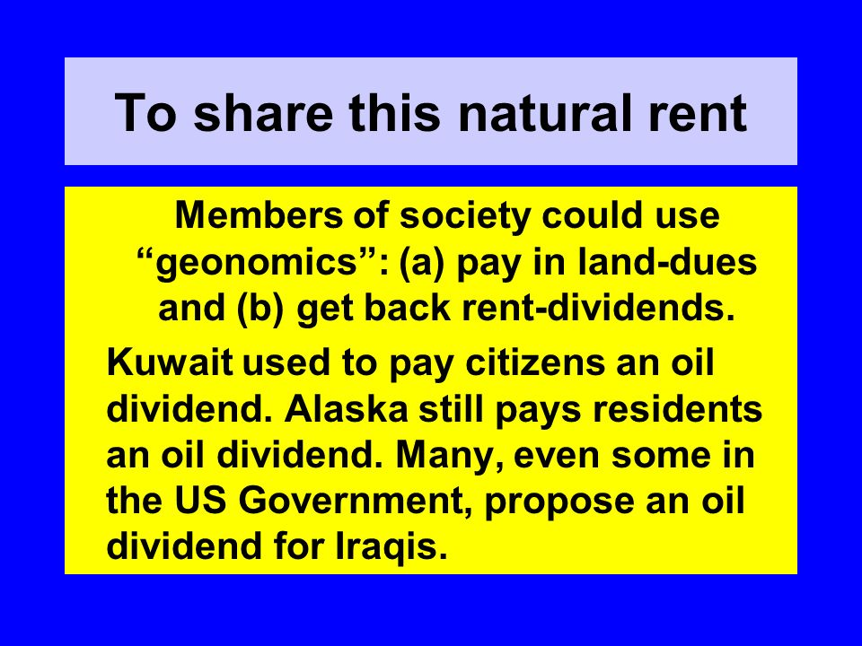 To share this natural rent Members of society could use geonomics: (a) pay in land-dues and (b) get back rent-dividends. Kuwait used to pay citizens a