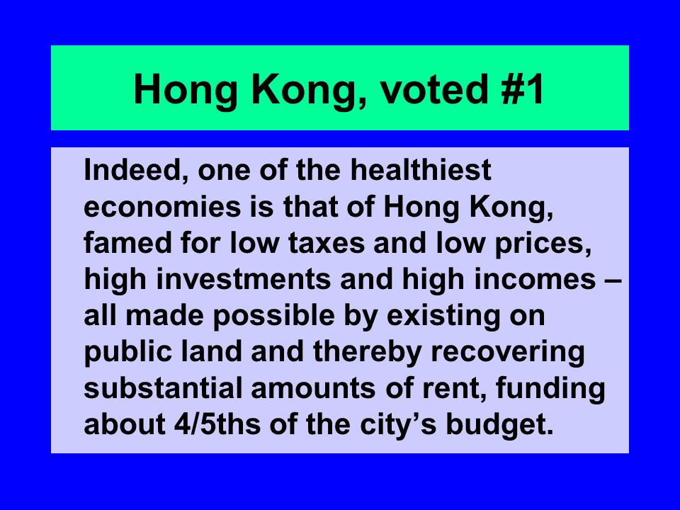 Hong Kong, voted #1 Indeed, one of the healthiest economies is that of Hong Kong, famed for low taxes and low prices, high investments and high incomes – all made possible by existing on public land and thereby recovering substantial amounts of rent, funding about 4/5ths of the citys budget.