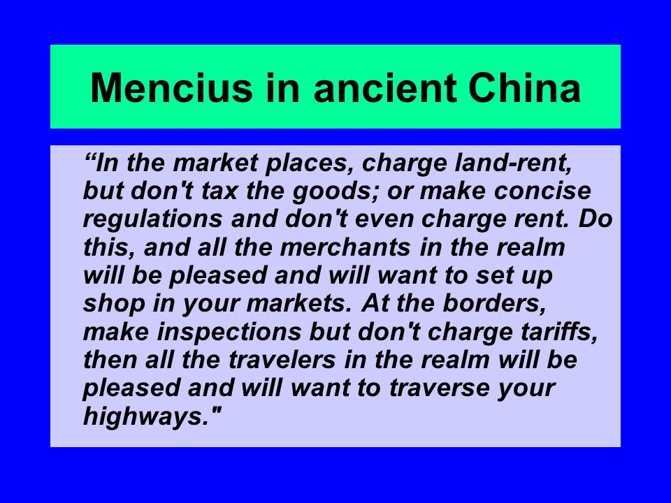 Mencius in ancient China In the market places, charge land-rent, but don t tax the goods; or make concise regulations and don t even charge rent.