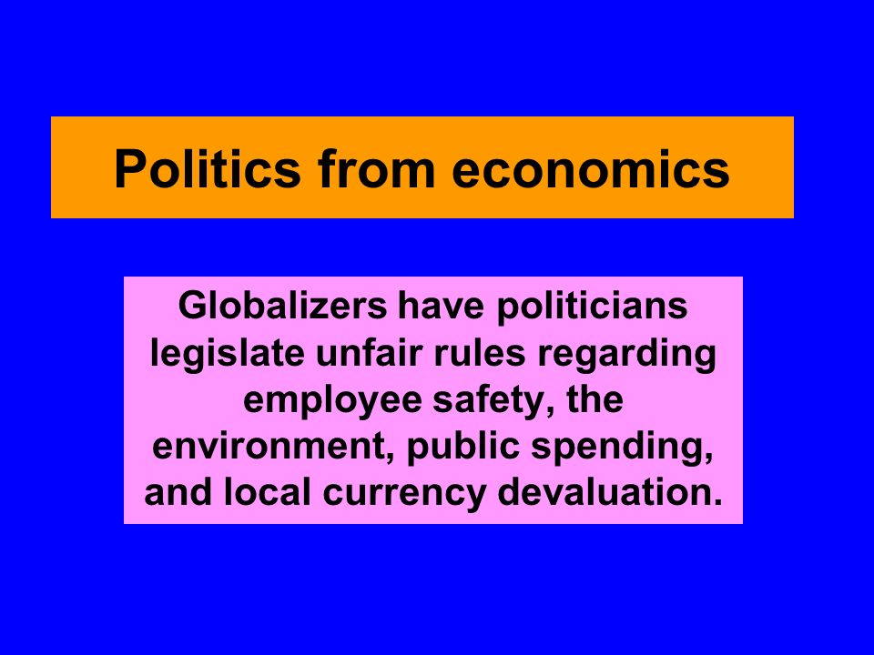 Politics from economics Globalizers have politicians legislate unfair rules regarding employee safety, the environment, public spending, and local currency devaluation.