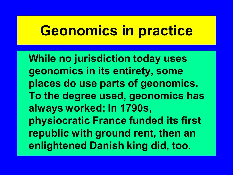 Geonomics in practice While no jurisdiction today uses geonomics in its entirety, some places do use parts of geonomics. To the degree used, geonomics