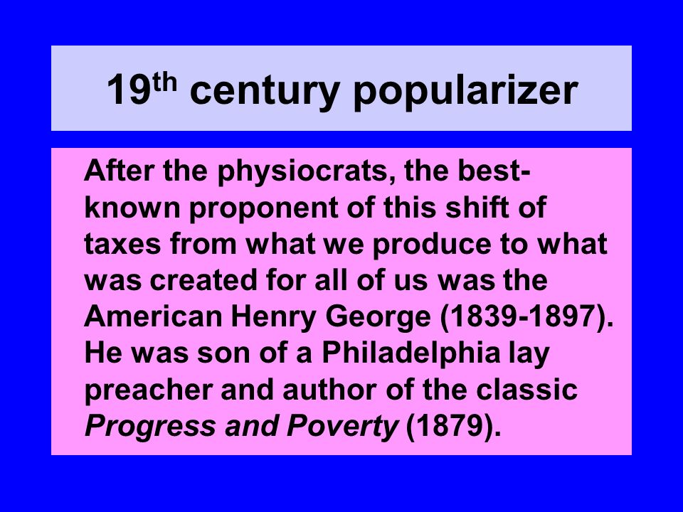 19 th century popularizer After the physiocrats, the best- known proponent of this shift of taxes from what we produce to what was created for all of