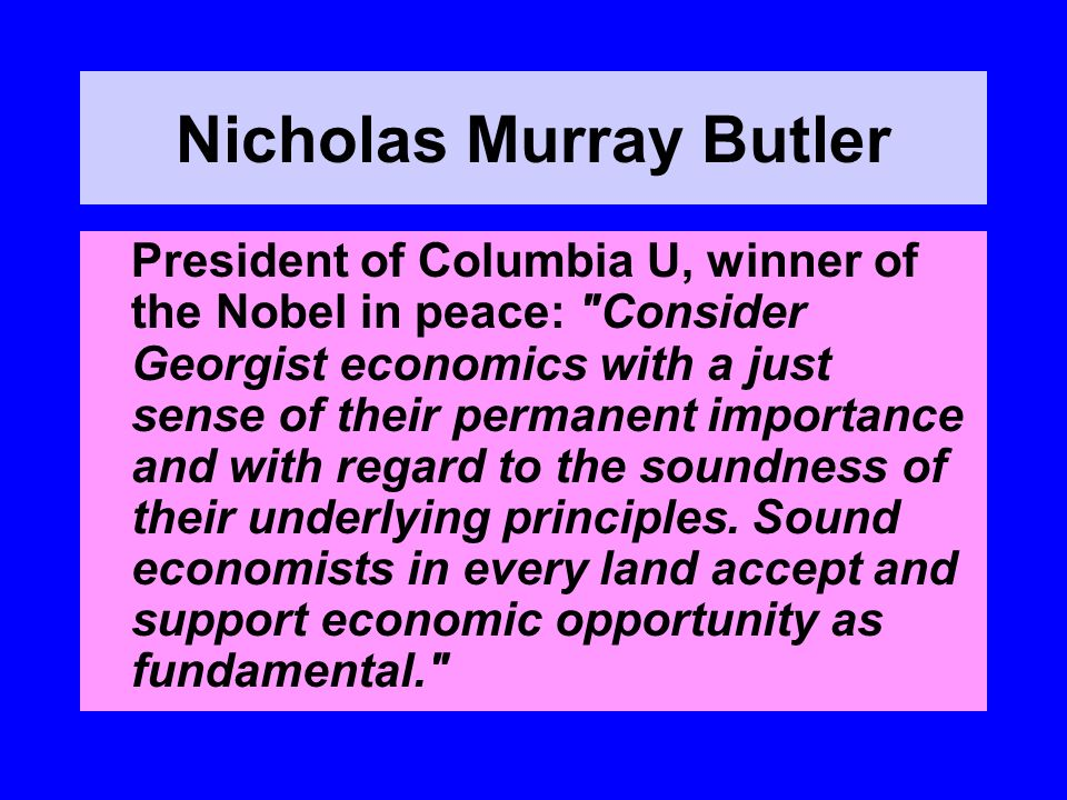 Nicholas Murray Butler President of Columbia U, winner of the Nobel in peace: Consider Georgist economics with a just sense of their permanent importance and with regard to the soundness of their underlying principles.